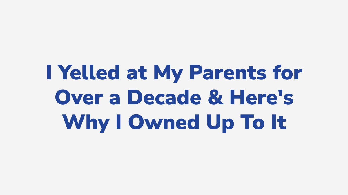 #1 - I Yelled at My Parents for Over a Decade & Here's Why I Owned Up To It