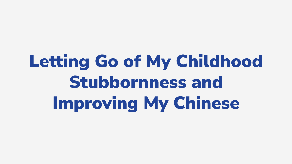#19 - Letting Go of My Childhood Stubbornness and Improving My Chinese