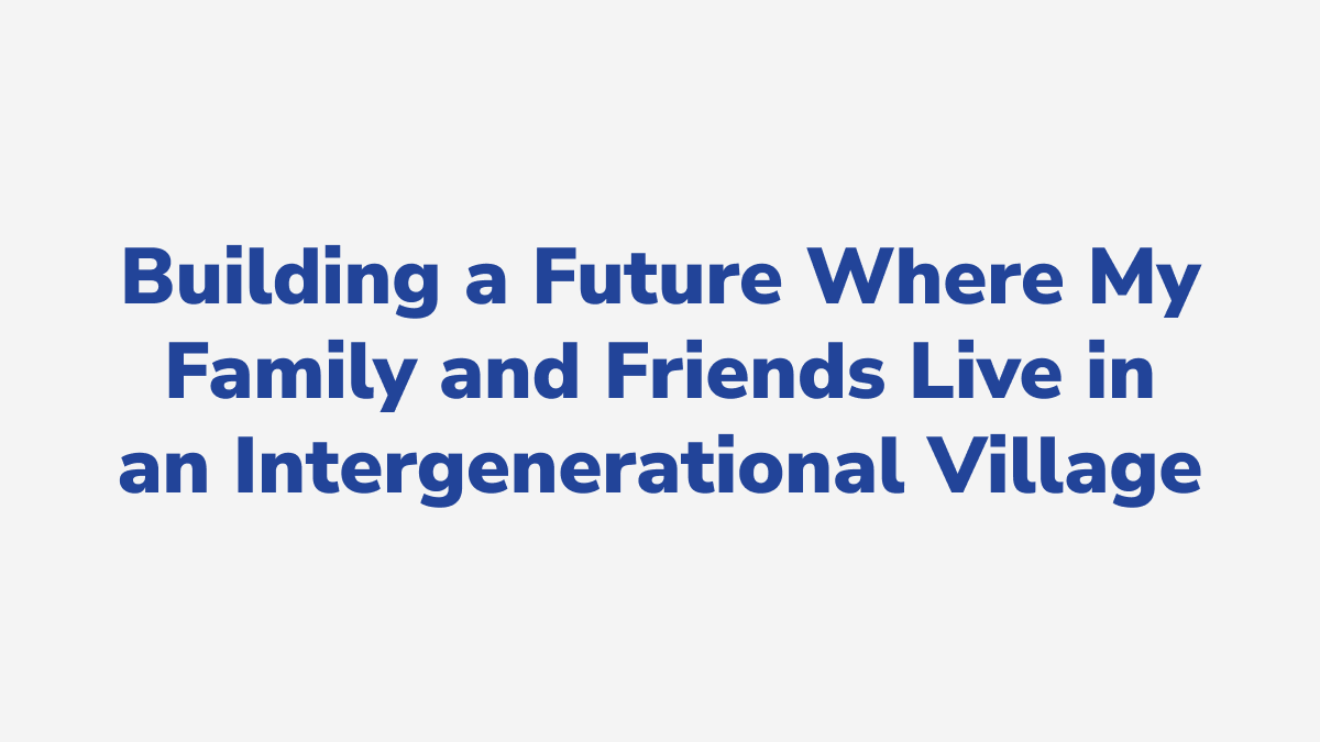 #30 - Building a Future Where My Family and Friends Live in an Intergenerational Village