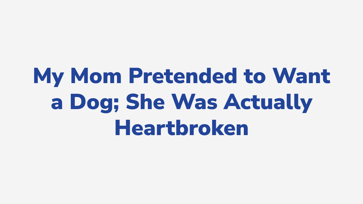 #7 - My Mom Pretended to Want a Dog; She Was Actually Heartbroken